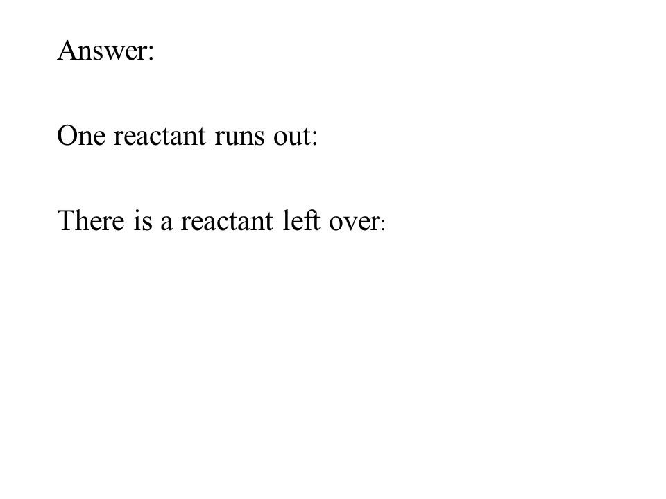 Answer: One reactant runs out: There is a reactant left over :