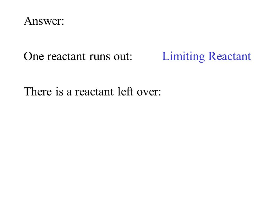 Answer: One reactant runs out:Limiting Reactant There is a reactant left over: