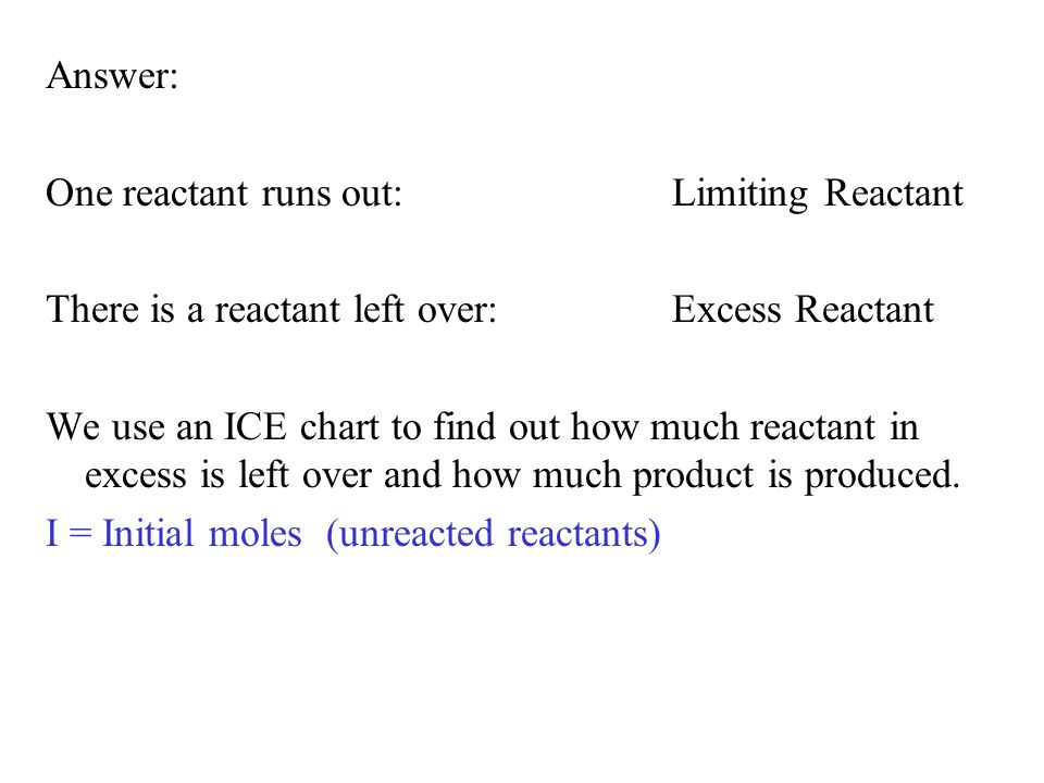 Answer: One reactant runs out:Limiting Reactant There is a reactant left over:Excess Reactant We use an ICE chart to find out how much reactant in exc