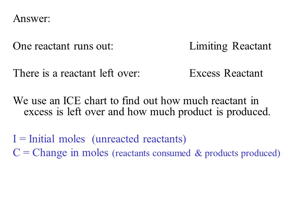 Answer: One reactant runs out:Limiting Reactant There is a reactant left over:Excess Reactant We use an ICE chart to find out how much reactant in excess is left over and how much product is produced.