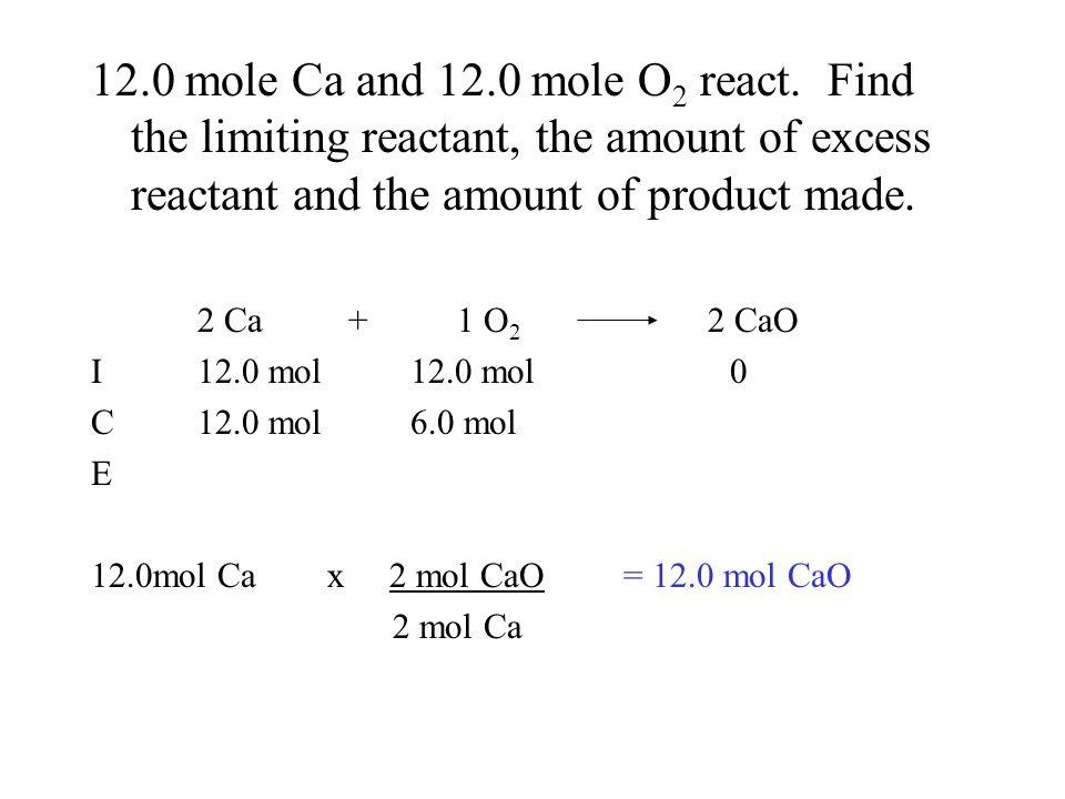 12.0 mole Ca and 12.0 mole O 2 react. Find the limiting reactant, the amount of excess reactant and the amount of product made. 2 Ca + 1 O 2 2 CaO I12