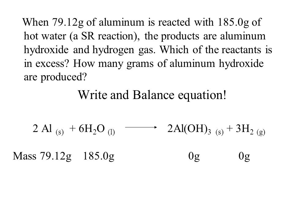 When 79.12g of aluminum is reacted with 185.0g of hot water (a SR reaction), the products are aluminum hydroxide and hydrogen gas. Which of the reacta