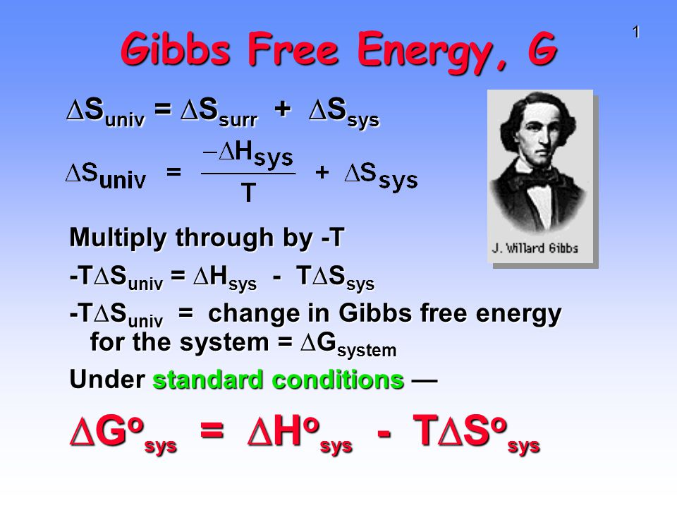 1 Gibbs Free Energy, G Multiply through by -T -T∆S univ = ∆H sys - T∆S sys -T∆S univ = change in Gibbs free energy for the system = ∆G system Under standard conditions — ∆G o sys = ∆H o sys - T∆S o sys ∆S univ = ∆S surr + ∆S sys