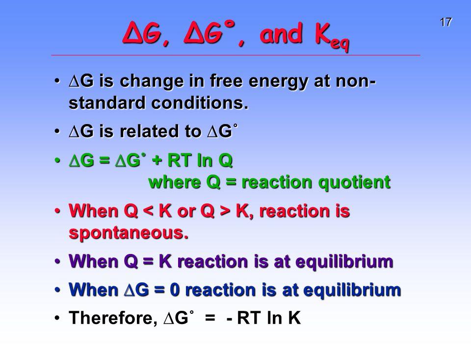 17 ∆G, ∆G˚, and K eq ∆G is change in free energy at non- standard conditions.∆G is change in free energy at non- standard conditions.
