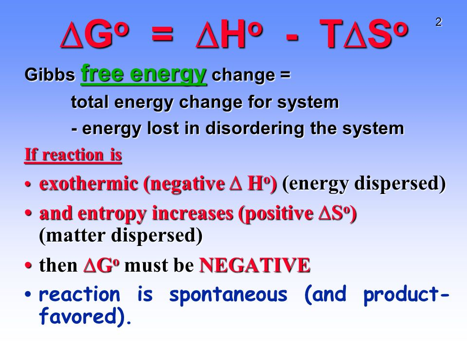2 ∆G o = ∆H o - T∆S o Gibbs free energy change = total energy change for system - energy lost in disordering the system If reaction is exothermic (negative ∆ H o ) (energy dispersed) exothermic (negative ∆ H o ) (energy dispersed) and entropy increases (positive ∆S o ) (matter dispersed)and entropy increases (positive ∆S o ) (matter dispersed) then ∆G o must be NEGATIVEthen ∆G o must be NEGATIVE reaction is spontaneous (and product- favored).