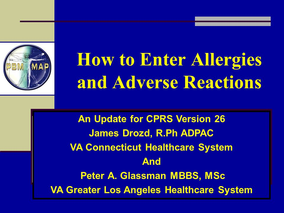 How to Enter Allergies and Adverse Reactions An Update for CPRS Version 26 James Drozd, R.Ph ADPAC VA Connecticut Healthcare System And Peter A. Glass