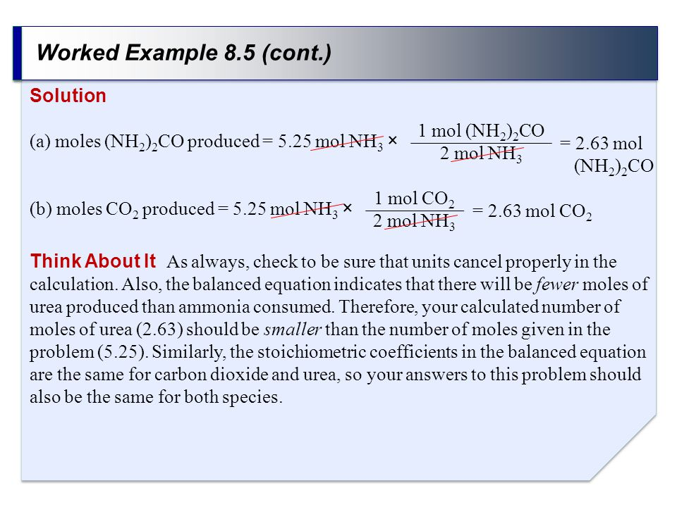 Worked Example 8.5 (cont.) Solution (a) moles (NH 2 ) 2 CO produced = 5.25 mol NH 3 × (b) moles CO 2 produced = 5.25 mol NH 3 × 1 mol (NH 2 ) 2 CO 2 m
