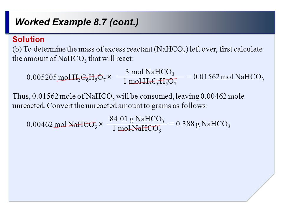 Worked Example 8.7 (cont.) Solution (b) To determine the mass of excess reactant (NaHCO 3 ) left over, first calculate the amount of NaHCO 3 that will