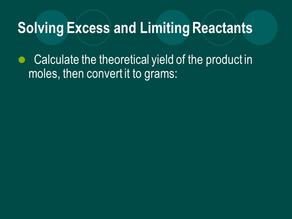 Solving Excess and Limiting Reactants Calculate the theoretical yield of the product in moles, then convert it to grams: