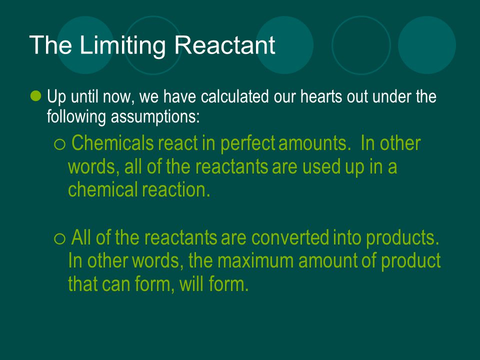 The Limiting Reactant Up until now, we have calculated our hearts out under the following assumptions:  Chemicals react in perfect amounts.
