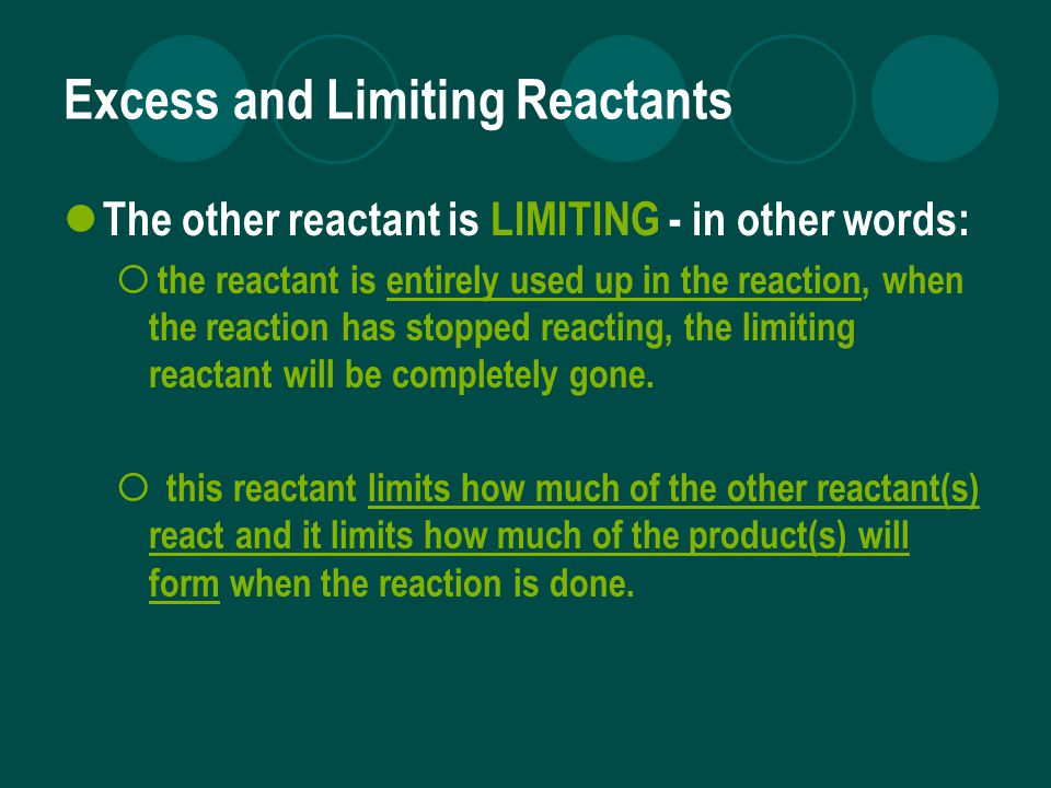 Excess and Limiting Reactants The other reactant is LIMITING - in other words:  the reactant is entirely used up in the reaction, when the reaction has stopped reacting, the limiting reactant will be completely gone.