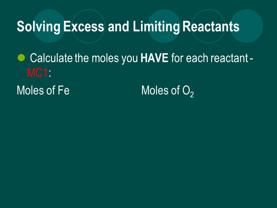 Solving Excess and Limiting Reactants Calculate the moles you HAVE for each reactant - MC1: Moles of Fe Moles of O 2