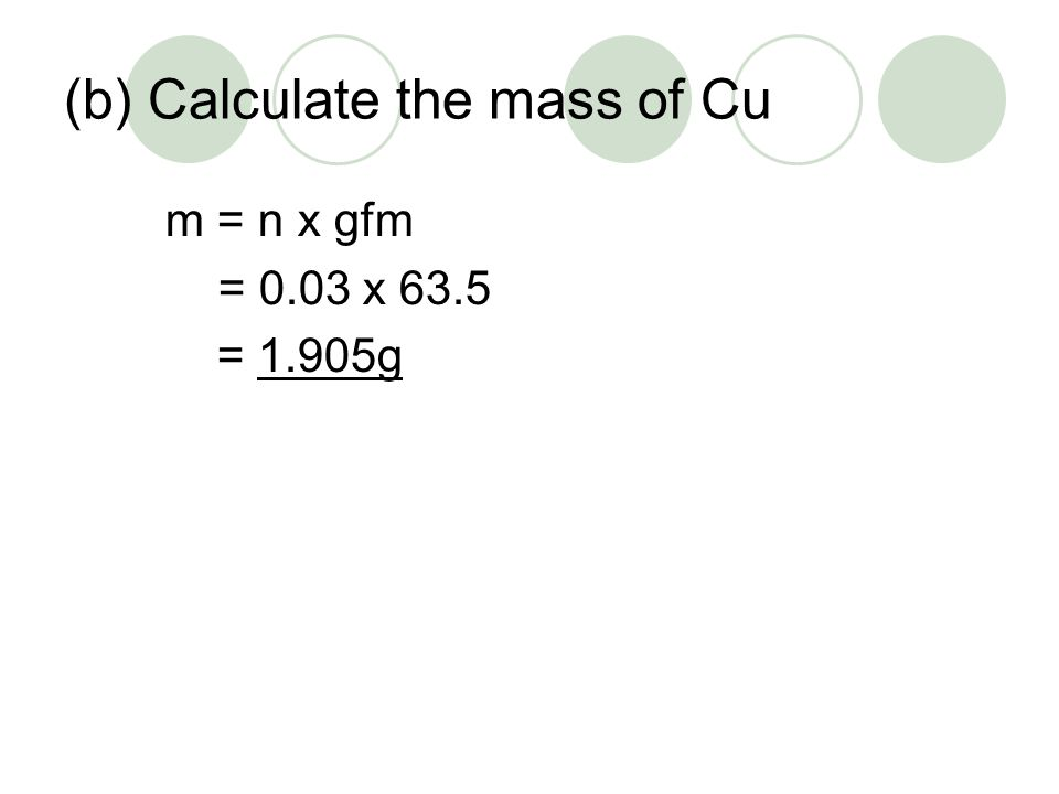 (b) Calculate the mass of Cu m = n x gfm = 0.03 x 63.5 = 1.905g