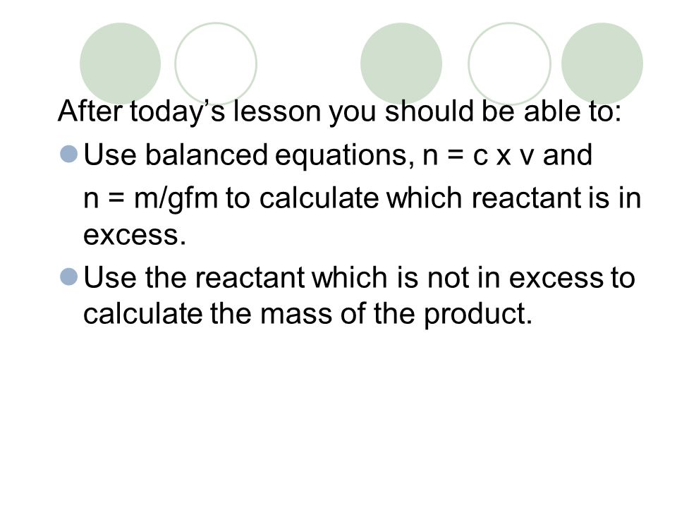 After today's lesson you should be able to: Use balanced equations, n = c x v and n = m/gfm to calculate which reactant is in excess. Use the reactant