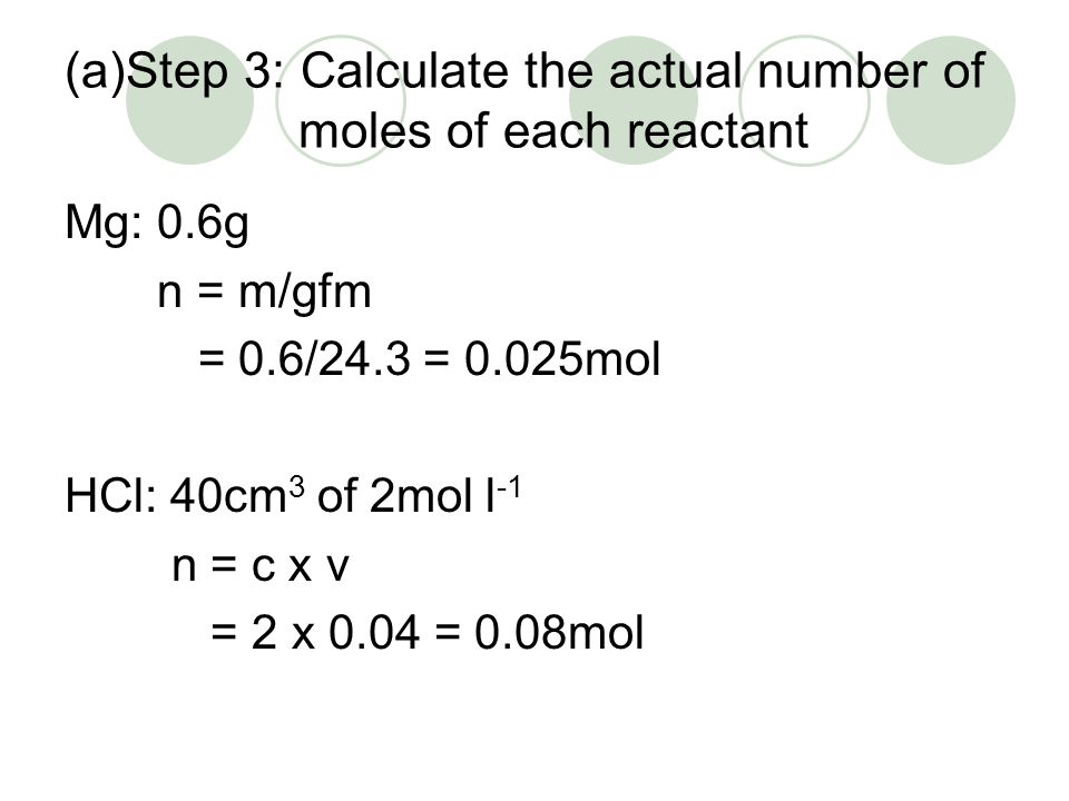 (a)Step 3: Calculate the actual number of moles of each reactant Mg: 0.6g n = m/gfm = 0.6/24.3 = 0.025mol HCl: 40cm 3 of 2mol l -1 n = c x v = 2 x 0.0