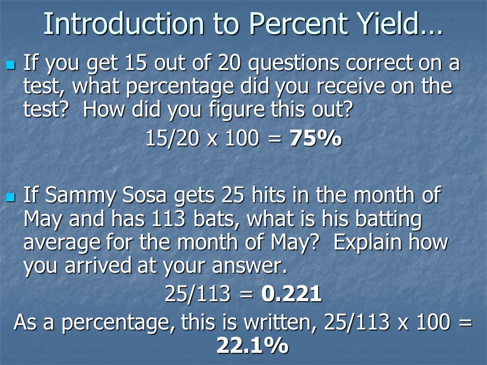 Introduction to Percent Yield… If you get 15 out of 20 questions correct on a test, what percentage did you receive on the test? How did you figure th