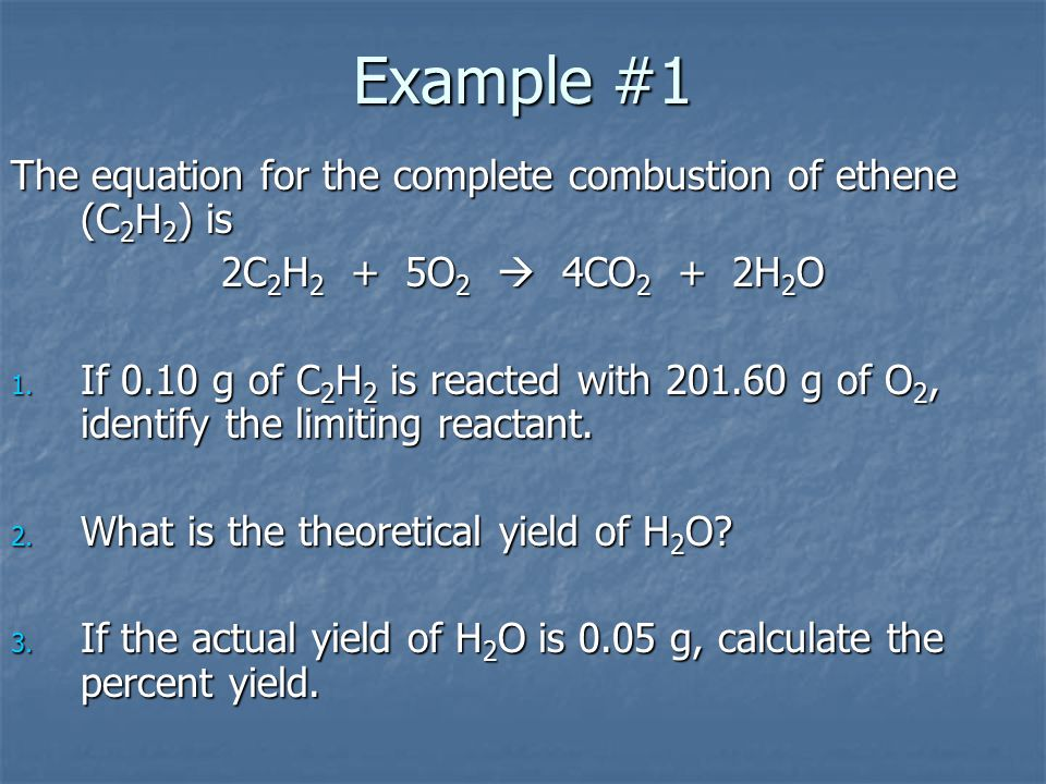 Example #1 The equation for the complete combustion of ethene (C2H2) is 2C2H2 + 5O2  4CO2 + 2H2O 1. I f 0.10 g of C2H2 is reacted with 201.60 g of O2