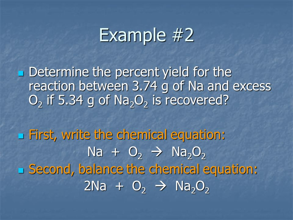 Example #2 Determine the percent yield for the reaction between 3.74 g of Na and excess O 2 if 5.34 g of Na 2 O 2 is recovered? Determine the percent