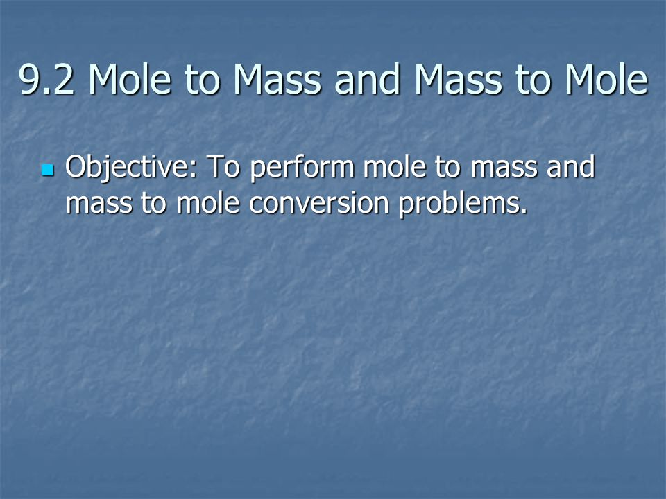 9.2 Mole to Mass and Mass to Mole Objective: To perform mole to mass and mass to mole conversion problems. Objective: To perform mole to mass and mass
