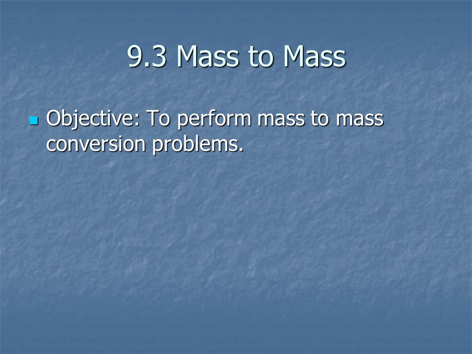 9.3 Mass to Mass Objective: To perform mass to mass conversion problems. Objective: To perform mass to mass conversion problems.