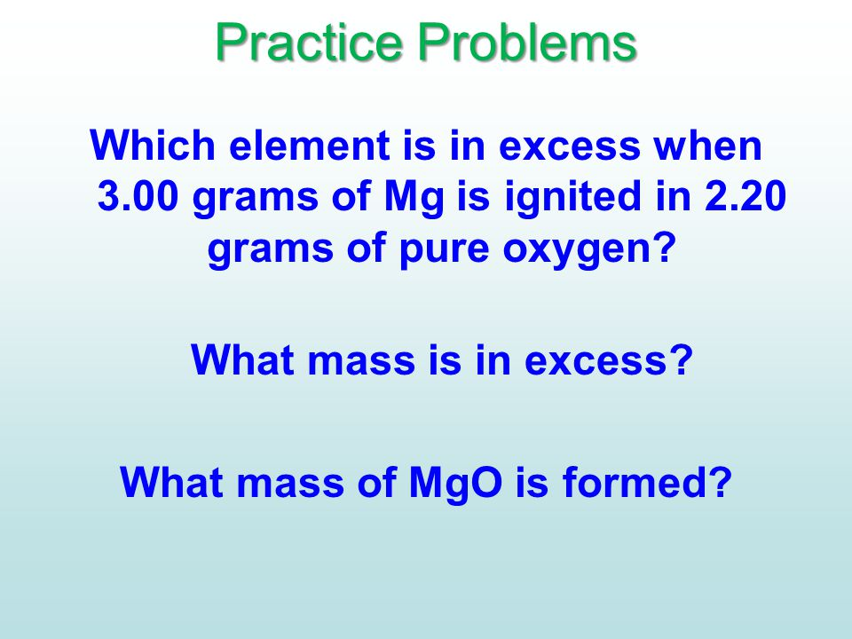 Practice Problems Which element is in excess when 3.00 grams of Mg is ignited in 2.20 grams of pure oxygen? What mass is in excess? What mass of MgO i