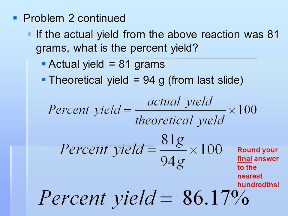  Problem 2 continued  If the actual yield from the above reaction was 81 grams, what is the percent yield?  Actual yield = 81 grams  Theoretical y