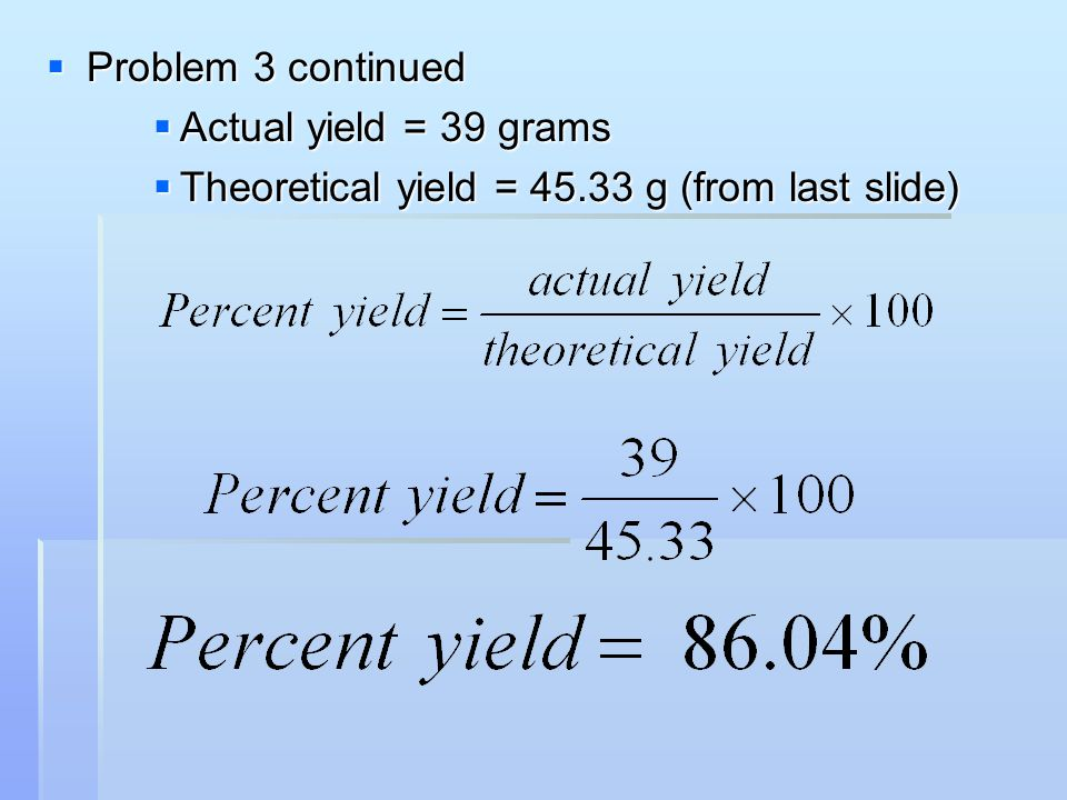  Problem 3 continued  Actual yield = 39 grams  Theoretical yield = 45.33 g (from last slide)