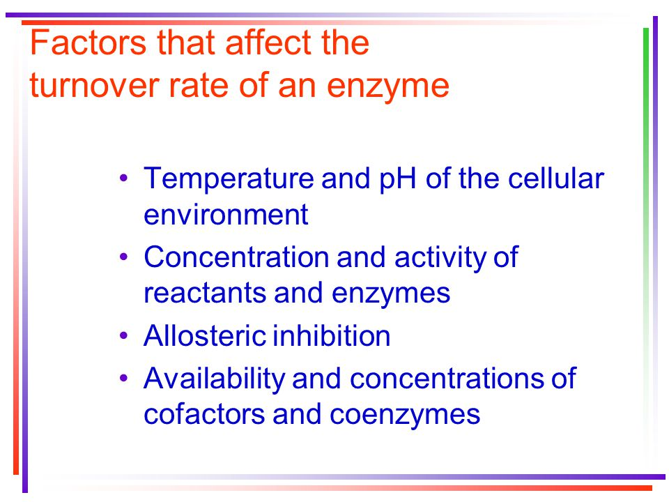 Factors that affect the turnover rate of an enzyme Temperature and pH of the cellular environment Concentration and activity of reactants and enzymes Allosteric inhibition Availability and concentrations of cofactors and coenzymes