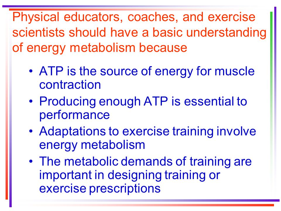 Physical educators, coaches, and exercise scientists should have a basic understanding of energy metabolism because ATP is the source of energy for muscle contraction Producing enough ATP is essential to performance Adaptations to exercise training involve energy metabolism The metabolic demands of training are important in designing training or exercise prescriptions