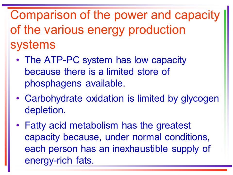Comparison of the power and capacity of the various energy production systems The ATP-PC system has low capacity because there is a limited store of phosphagens available.