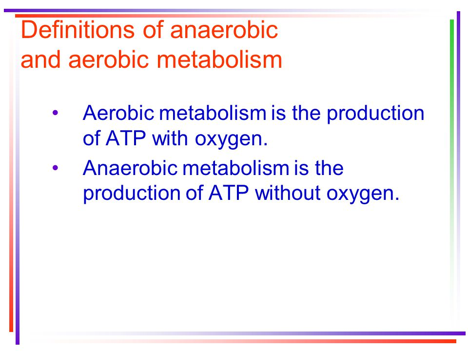 Definitions of anaerobic and aerobic metabolism Aerobic metabolism is the production of ATP with oxygen.