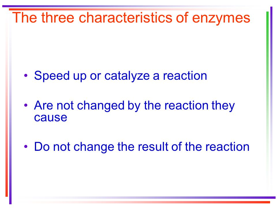 The three characteristics of enzymes Speed up or catalyze a reaction Are not changed by the reaction they cause Do not change the result of the reaction