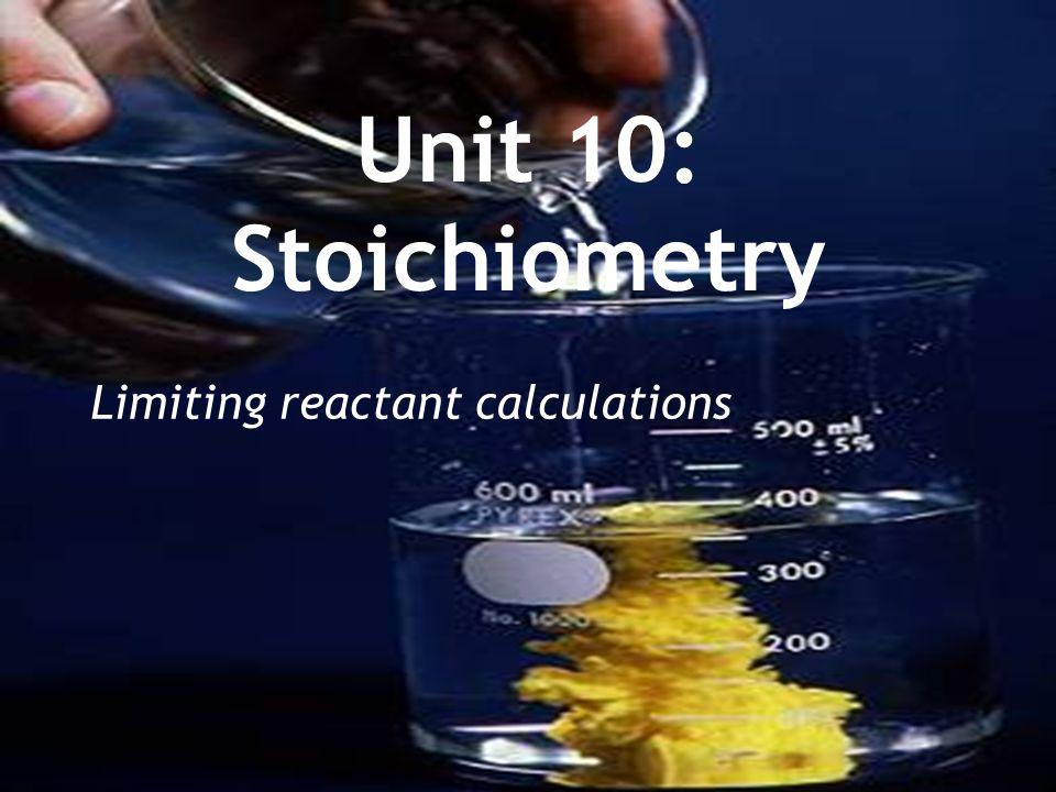 Unit 10: Stoichiometry Limiting reactant calculations