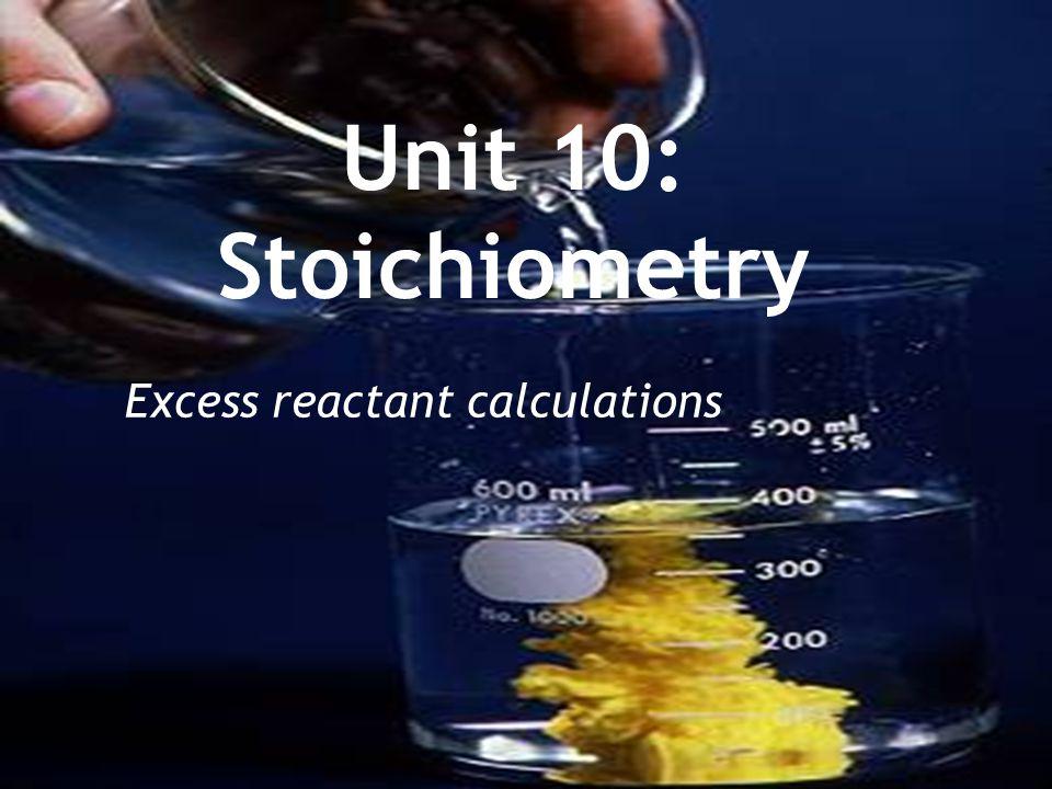 Unit 10: Stoichiometry Excess reactant calculations