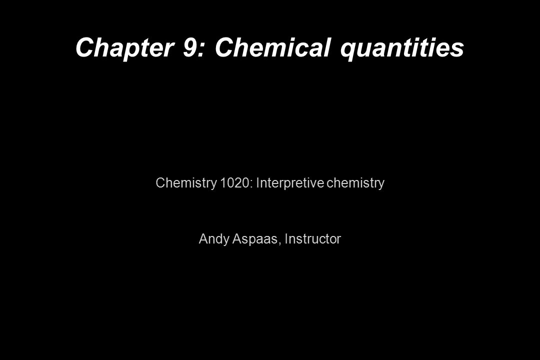Chapter 9: Chemical quantities Chemistry 1020: Interpretive chemistry Andy Aspaas, Instructor