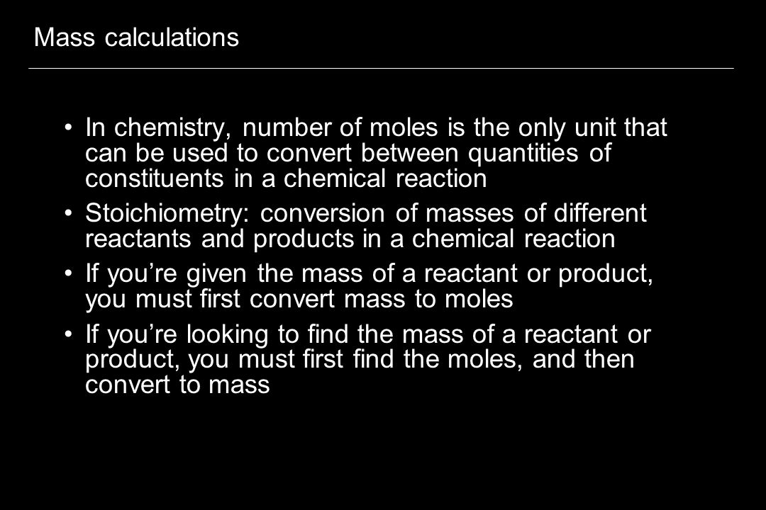 Mass calculations In chemistry, number of moles is the only unit that can be used to convert between quantities of constituents in a chemical reaction Stoichiometry: conversion of masses of different reactants and products in a chemical reaction If you're given the mass of a reactant or product, you must first convert mass to moles If you're looking to find the mass of a reactant or product, you must first find the moles, and then convert to mass