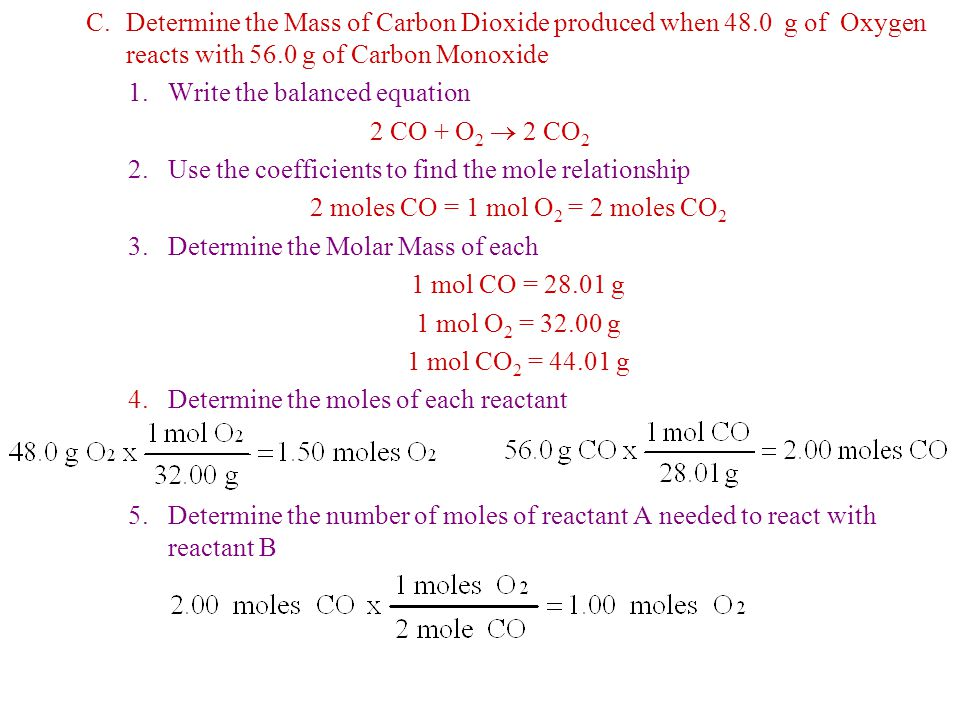 C.Determine the Mass of Carbon Dioxide produced when 48.0 g of Oxygen reacts with 56.0 g of Carbon Monoxide 1.Write the balanced equation 2 CO + O 2 
