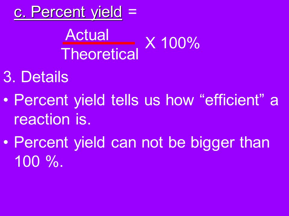 A. Percent Yield 1. The amount of product made in a chemical reaction. 2. There are three types: a. Actual yield- what you get in the lab when the che