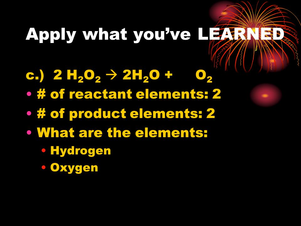 Apply what you've LEARNED b.) 2 H 2 O 2  2H 2 O + O 2 # of reactant atoms: 8 (4 H and 4 O) # of product atoms: 8 (4H, 2O, 2O)