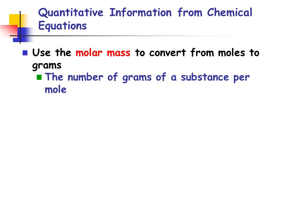 Quantitative Information from Chemical Equations Use the molar mass to convert from moles to grams The number of grams of a substance per mole