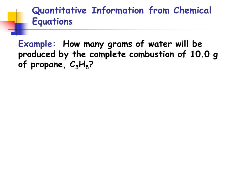 Quantitative Information from Chemical Equations Example: How many grams of water will be produced by the complete combustion of 10.0 g of propane, C 3 H 8 ?