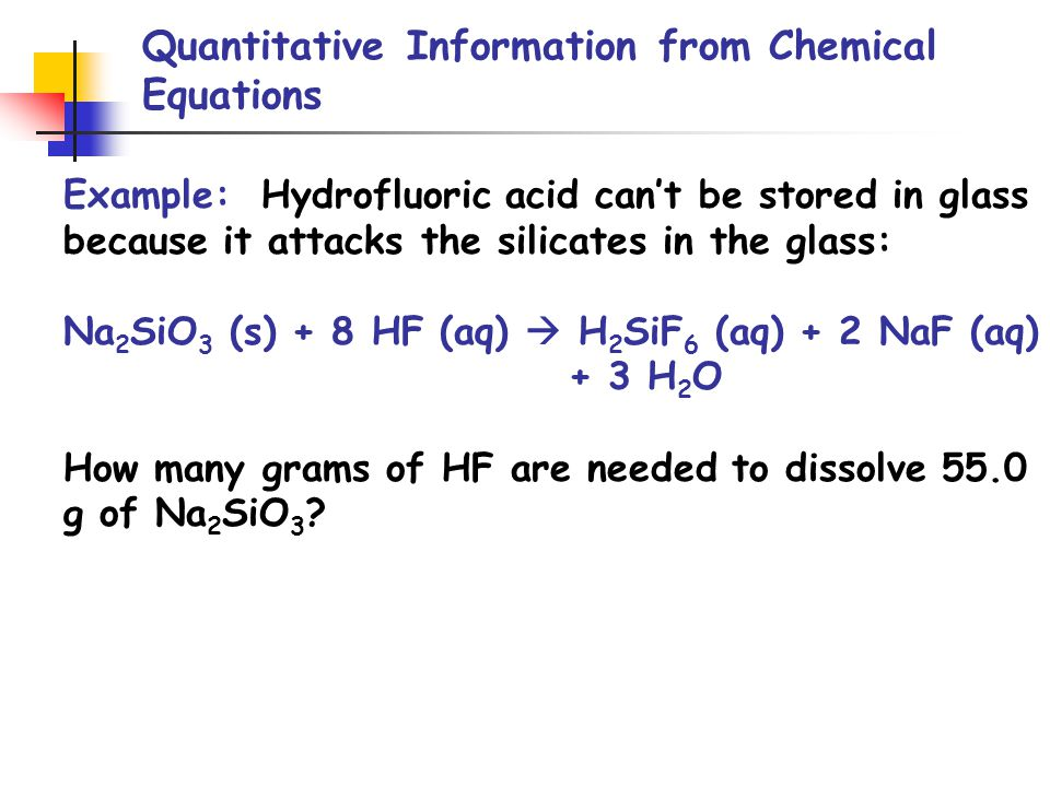 Quantitative Information from Chemical Equations Example: Hydrofluoric acid can't be stored in glass because it attacks the silicates in the glass: Na 2 SiO 3 (s) + 8 HF (aq)  H 2 SiF 6 (aq) + 2 NaF (aq) + 3 H 2 O How many grams of HF are needed to dissolve 55.0 g of Na 2 SiO 3 ?