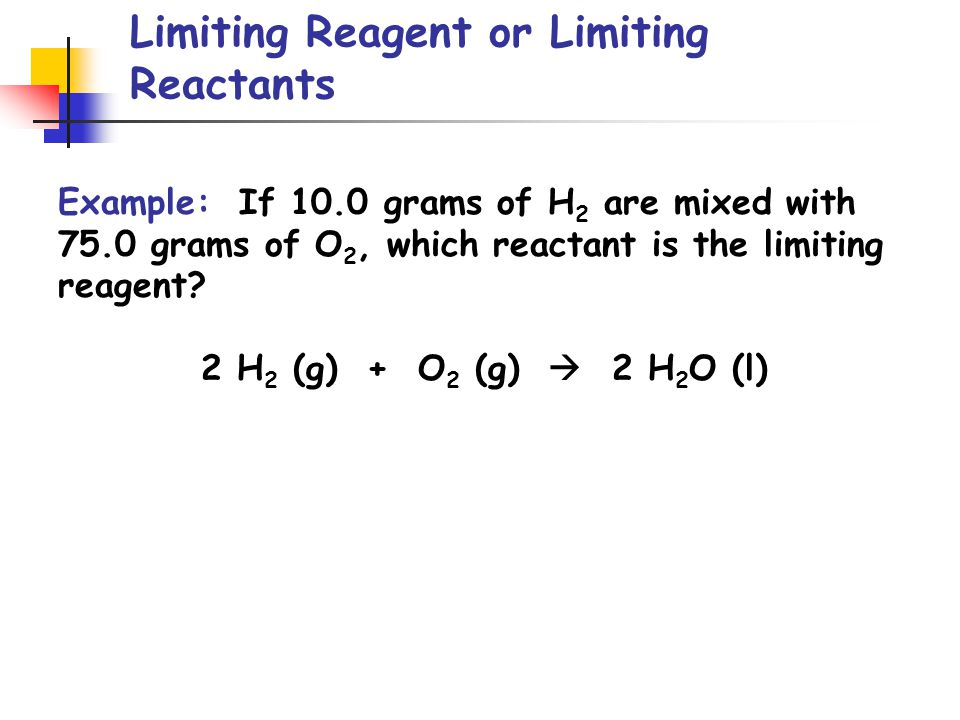 Limiting Reagent or Limiting Reactants Example: If 10.0 grams of H 2 are mixed with 75.0 grams of O 2, which reactant is the limiting reagent.