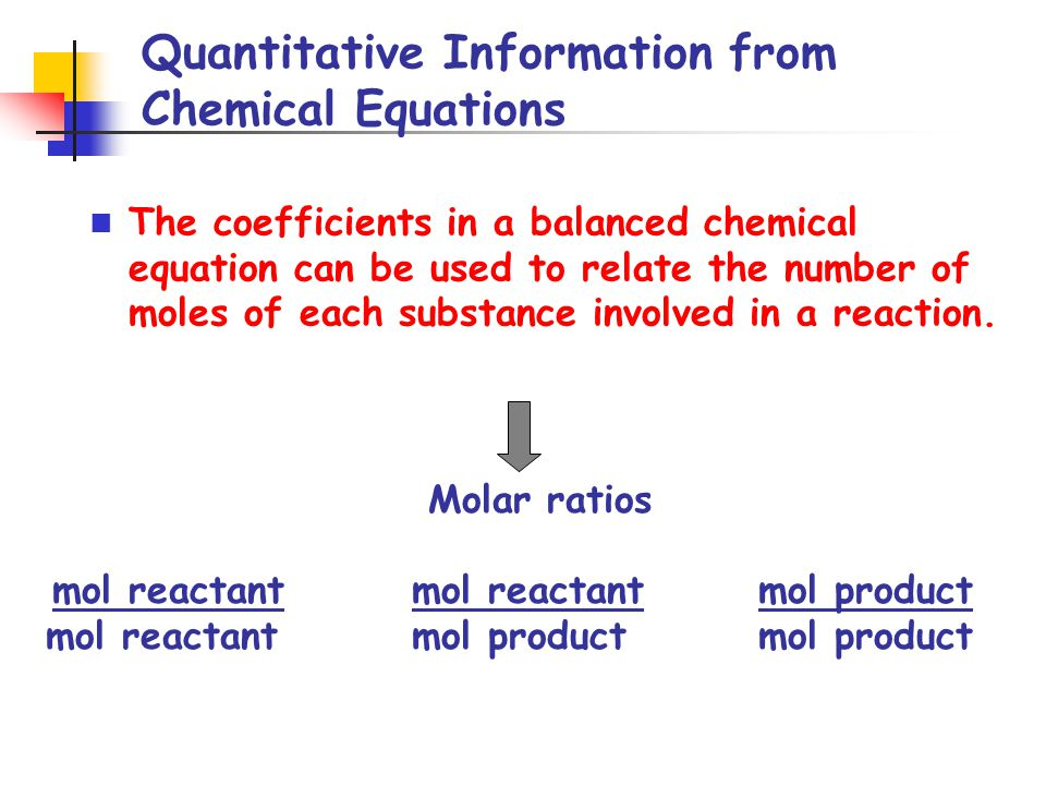 Quantitative Information from Chemical Equations The coefficients in a balanced chemical equation can be used to relate the number of moles of each substance involved in a reaction.