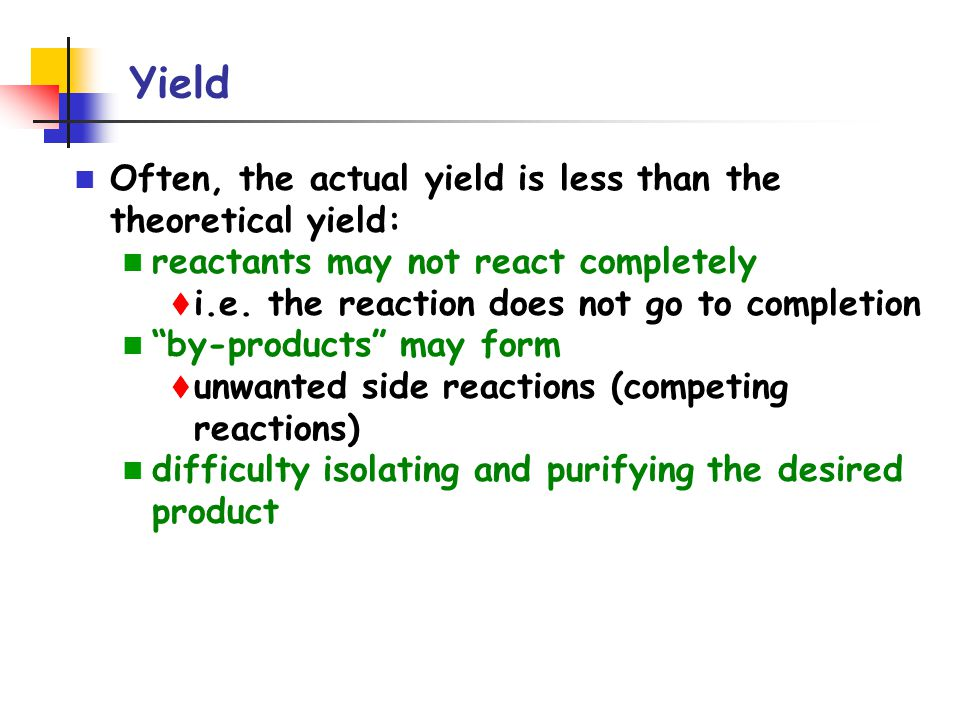 Yield Often, the actual yield is less than the theoretical yield: reactants may not react completely t i.e.