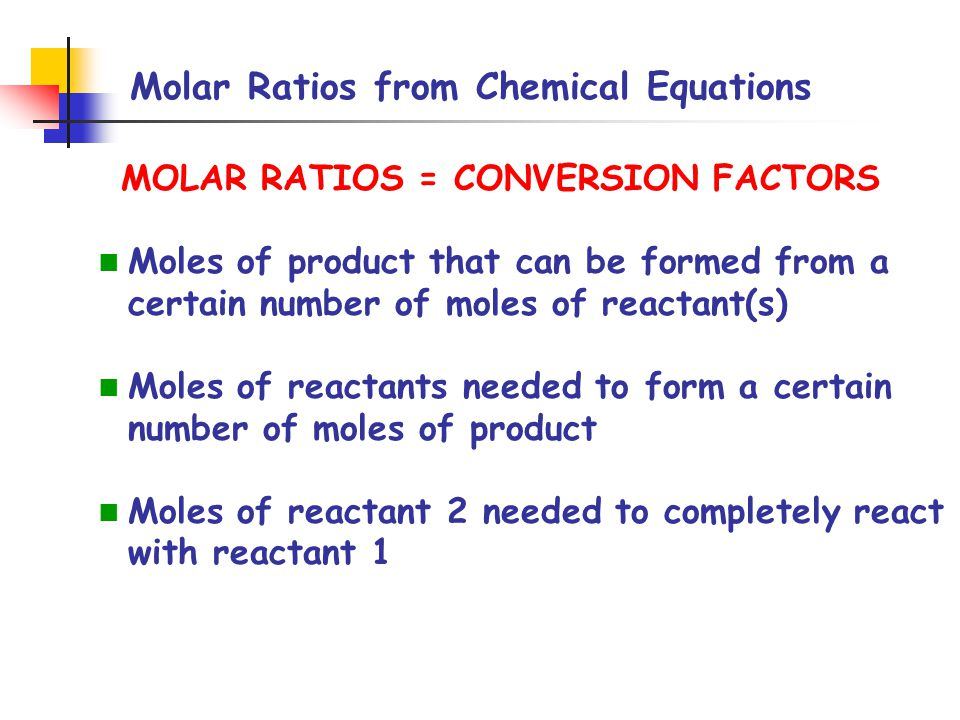 Molar Ratios from Chemical Equations MOLAR RATIOS = CONVERSION FACTORS Moles of product that can be formed from a certain number of moles of reactant(s) Moles of reactants needed to form a certain number of moles of product Moles of reactant 2 needed to completely react with reactant 1