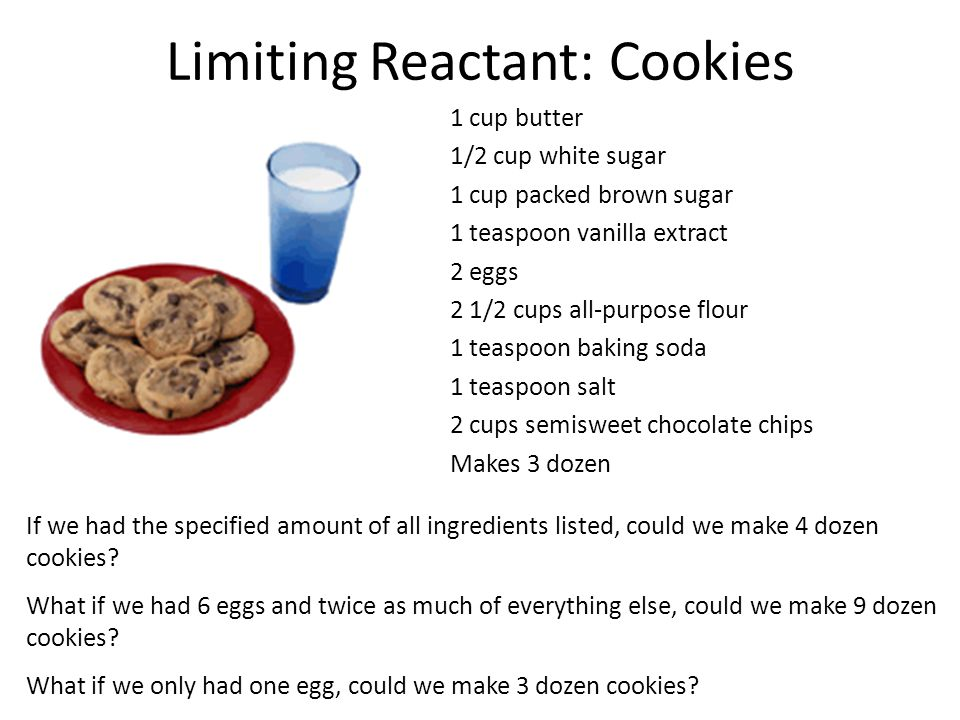 Limiting Reactant: Cookies 1 cup butter 1/2 cup white sugar 1 cup packed brown sugar 1 teaspoon vanilla extract 2 eggs 2 1/2 cups all-purpose flour 1 teaspoon baking soda 1 teaspoon salt 2 cups semisweet chocolate chips Makes 3 dozen If we had the specified amount of all ingredients listed, could we make 4 dozen cookies.