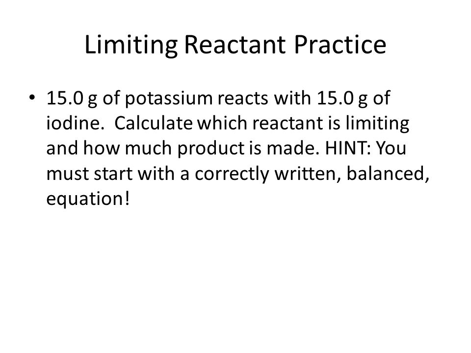Limiting Reactant Practice 15.0 g of potassium reacts with 15.0 g of iodine.