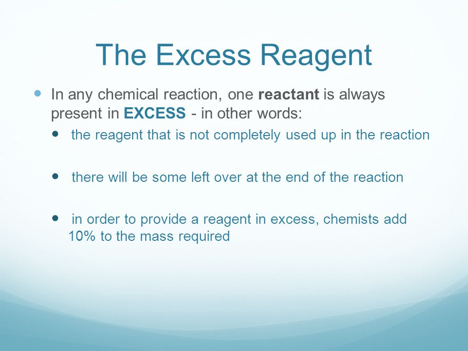 In any chemical reaction, one reactant is always present in EXCESS - in other words: the reagent that is not completely used up in the reaction there will be some left over at the end of the reaction in order to provide a reagent in excess, chemists add 10% to the mass required The Excess Reagent