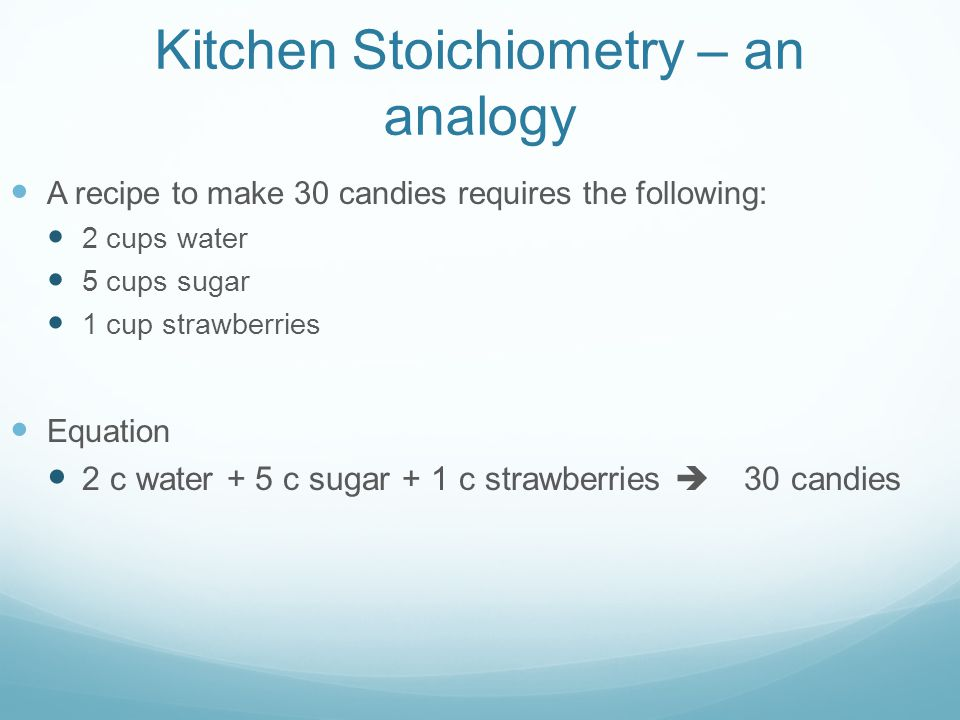 Kitchen Stoichiometry – an analogy A recipe to make 30 candies requires the following: 2 cups water 5 cups sugar 1 cup strawberries Equation 2 c water + 5 c sugar + 1 c strawberries  30 candies